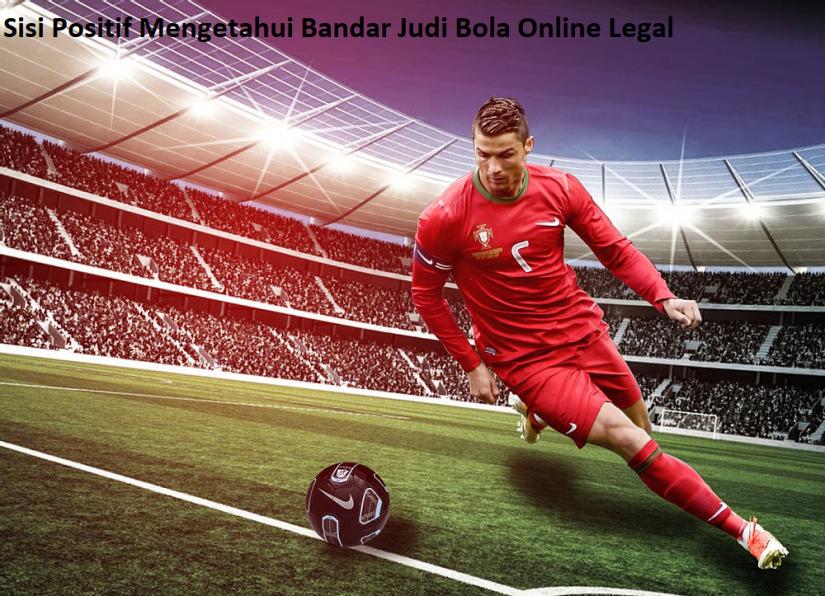 Sisi Positif Mengetahui Bandar Judi Bola Online Legal